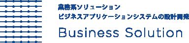 業務系ソリューション ビジネスアプリケーションシステムの設計開発 Business Solution
