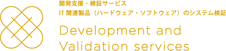 開発支援・検証サービス IT関連製品(ハードウェア・ソフトウェア)のシステム検証 Development and Validation services